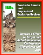Roadside Bombs and Improvised Explosive Devices (IEDs) - America's Effort to Target and Defeat Homemade Explosives in Afghanistan and Iraq - Electronics, Surveillance, Dogs, and More ebook by Progressive Management