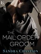 The Mail Order Groom - A Novel ebook by Sandra Chastain