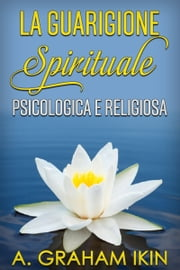 La guarigione spirituale psicologica e religiosa ebook by A. GRAHAM