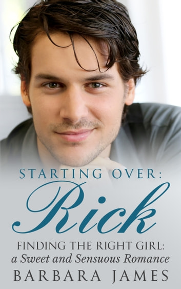 Starting Over: Rick - Finding the Right Girl: a Sweet and Sensuous Romance ebook by Barbara James