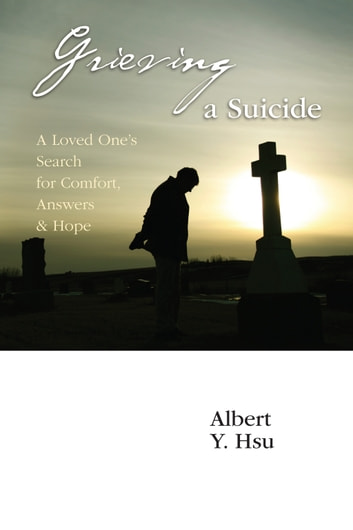 Grieving a Suicide - A Loved One's Search for Comfort, Answers & Hope ebook by Albert Y. Hsu