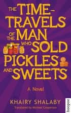 The Time-Travels of the Man Who Sold Pickles and Sweets - A Novel ebook by Khairy Shalaby, Michael Cooperson