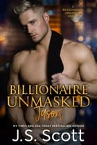 Billionaire Unmasked ~ Jason - A Billionaire's Obsession Novel ebook by J. S. Scott