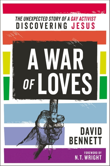 A War of Loves - The Unexpected Story of a Gay Activist Discovering Jesus ebook by David Bennett