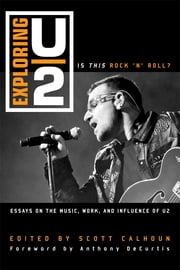 Exploring U2 - Is This Rock 'n' Roll?: Essays on the Music, Work, and Influence of U2 ebook by Anthony DeCurtis,Scott D. Calhoun