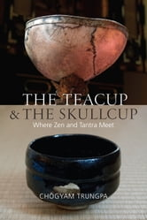 The Teacup and the Skullcup - Where Zen and Tantra Meet ebook by Chogyam Trungpa