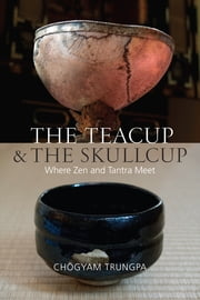The Teacup and the Skullcup - Where Zen and Tantra Meet ebook by Chogyam Trungpa,Judith L. Lief,David Schneider