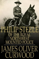 Philip Steele of the Royal Northwest Mounted Police ebook by James Oliver Curwood