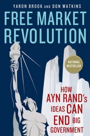 Free Market Revolution - How Ayn Rand's Ideas Can End Big Government ebook by Yaron Brook,Don Watkins