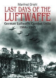Last Days of the Luftwaffe - German Luftwaffe Combat Units 1944–1945 ebook by Manfred   Griehl