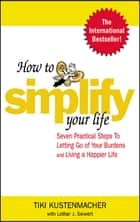 How to Simplify Your Life - Seven Practical Steps to Letting Go of Your Burdens and Living a Happier Life ebook by Werner Tiki Kustenmacher, Lothar Seiwert