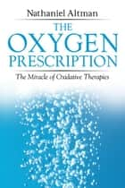 The Oxygen Prescription: The Miracle of Oxidative Therapies ebook by Nathaniel Altman