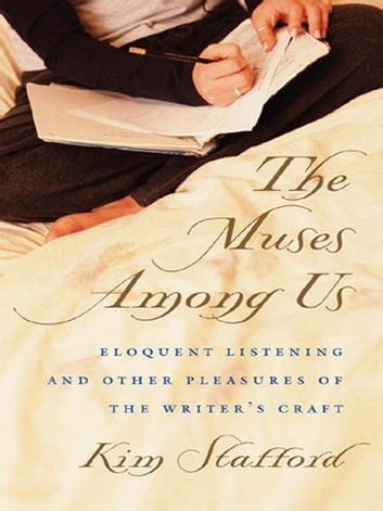 The Muses Among Us - Eloquent Listening and Other Pleasures of the Writer's Craft ebook by Kim Stafford
