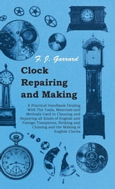 Clock Repairing and Making - A Practical Handbook Dealing With The Tools, Materials and Methods Used in Cleaning and Repairing all Kinds of English and Foreign Timepieces, Striking and Chiming and the Making of English Clocks ebook by F. J. Garrard