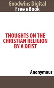 Thoughts on The Christian Religion By A Deist ebook by Anonymous