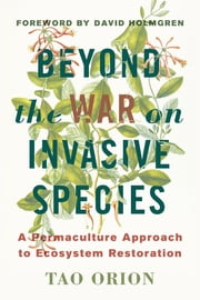 Beyond the War on Invasive Species - A Permaculture Approach to Ecosystem Restoration ebook by Tao Orion,David Holmgren