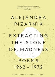 Extracting the Stone of Madness: Poems 1962 - 1972 ebook by Alejandra Pizarnik, Yvette Siegert