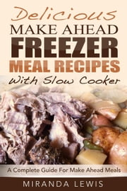 Delicious Make Ahead Freezer Meal Recipes With Slow Cooker: A Complete Guide For Make Ahead Meals ebook by Miranda Lewis