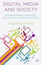 Digital Media and Society - Transforming Economics, Politics and Social Practices ebook by A. White