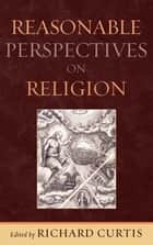 Reasonable Perspectives on Religion ebook by Richard Curtis