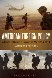 American Foreign Policy - Alliance Politics in a Century of War, 1914-2014 ebook by James W. Peterson