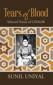 Tears of Blood - Selected Verses of Ghalib ebook by Sunil Uniyal