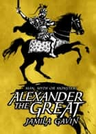 Alexander the Great - Man, Myth or Monster? ebook by Jamila Gavin