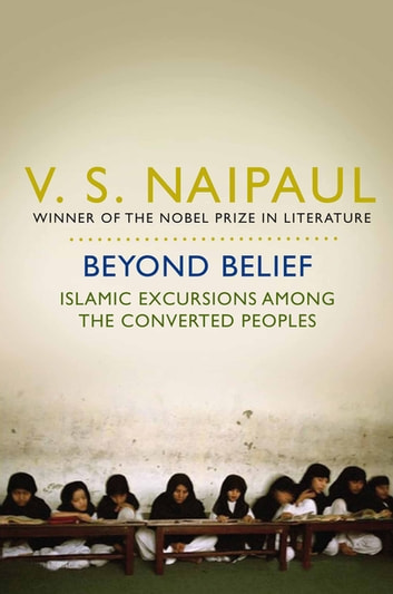 Beyond Belief - Islamic Excursions Among the Converted Peoples ebook by V. S. Naipaul