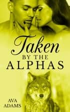 Taken By The Alphas 4 ebook by Ava Adams