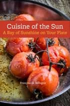Cuisine of the Sun - A Ray of Sunshine on Your Plate ebook by François de Mélogue
