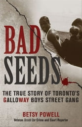 Bad Seeds: The True Story of Toronto's Galloway Boys Street Gang ebook by Powell, Betsy