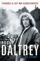 Roger Daltrey: Thanks a lot Mr Kibblewhite - My Story ebook by Roger Daltrey