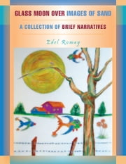 GLASS MOON OVER IMAGES OF SAND - A COLLECTION OF BRIEF NARRATIVES ebook by Edel Romay
