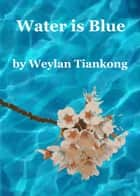 Water is Blue ebook by Weylan Tiankong
