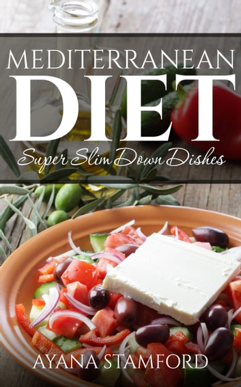 Mediterranean Diet –Super Slim Down Dishes ebook by Ayana Stamford