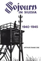 Sojourn in Silesia: 1940 - 1945 ebook by Arthur Evans