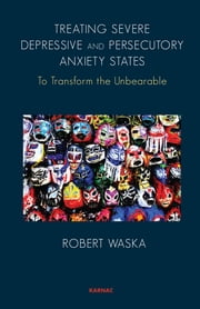 Treating Severe Depressive and Persecutory Anxiety States - To Transform the Unbearable ebook by Robert Waska