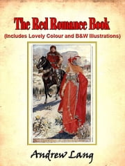 The Red Romance Book by Andrew Lang (Includes Lovely Colour and Black and White Illustrations) ebook by Andrew Lang,Illustrated by H.J. Ford