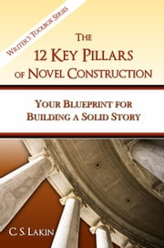 The 12 Key Pillars of Novel Construction - The Writer's Toolbox Series ebook by C. S. Lakin