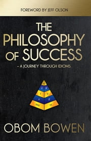 The Philosophy of Success — A Journey Through Idioms ebook by Obom Bowen