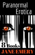 Paranormal Erotica: 8 Books ebook by Jane Emery