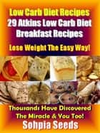 Low Carb Diet Recipes: 29 Atkins Low Carb Diet Breakfast Recipes - Atkin Low Carb Recipes ebook by Sophia Seeds