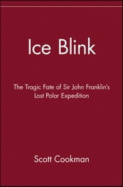 Ice Blink - The Tragic Fate of Sir John Franklin's Lost Polar Expedition ebook by Scott Cookman
