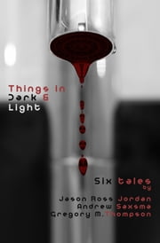 Things in Dark & Light (Six Tales) ebook by Gregory M. Thompson,Andrew Saxsma,Jason Ross Jordan