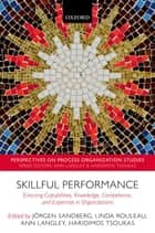 Skillful Performance - Enacting Capabilities, Knowledge, Competence, and Expertise in Organizations ebook by Jörgen Sandberg, Linda Rouleau, Ann Langley,...