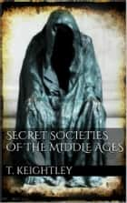 Secret Societies of the Middle Ages ebook by