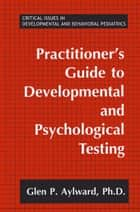 Practitioner's Guide to Developmental and Psychological Testing ebook by Glen P. Aylward