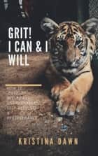 Grit: How To Develop Willpower, Unbreakable Self-Reliance, Have Passion, Perseverance And Grow Guts ebook by Kristina Dawn