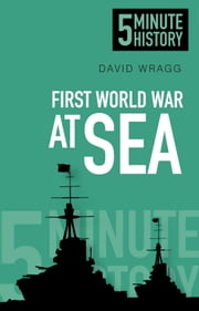 5 Minute History: First World War at Sea ebook by David Wragg
