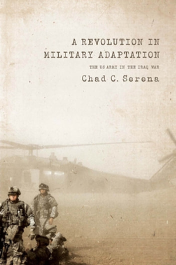 A Revolution in Military Adaptation - The US Army in the Iraq War ebook by Chad C. Serena